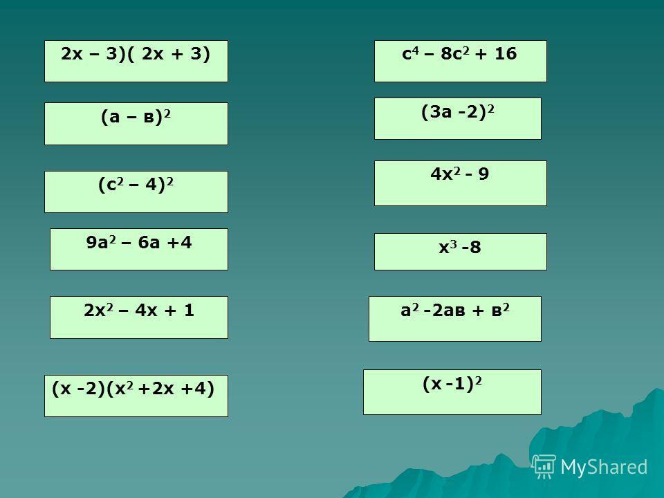 2х – 3)( 2х + 3) (а – в) 2 (с 2 – 4) 2 9а 2 – 6а +4 2х 2 – 4х + 1 (х -2)(х 2 +2х +4) с 4 – 8с 2 + 16 (3а -2) 2 4х 2 - 9 х 3 -8 а 2 -2ав + в 2 (х -1) 2