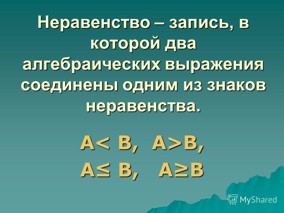 Неравенство – запись, в которой два алгебраических выражения соединены одним из знаков неравенства. А B, А В, АВ