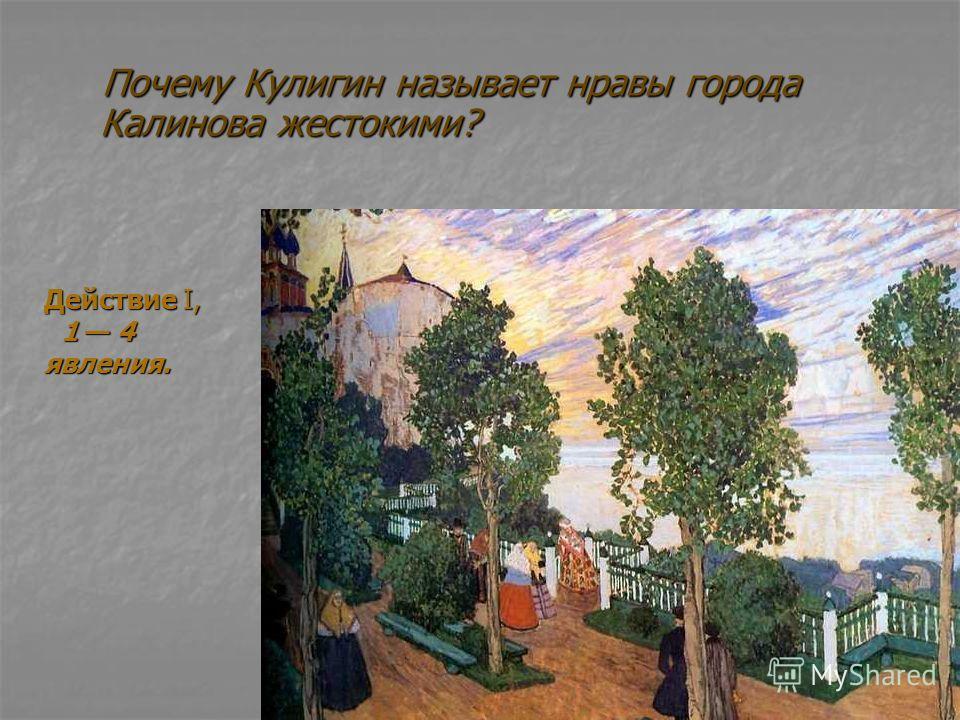 Почему Кулигин называет нравы города Калинова жестокими? Почему Кулигин называет нравы города Калинова жестокими? Действие I, 1 4 явления. 1 4 явления.