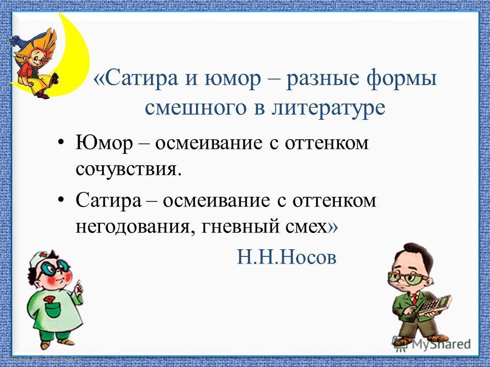 FokinaLida.75@mail.ru «Сатира и юмор – разные формы смешного в литературе Юмор – осмеивание с оттенком сочувствия. Сатира – осмеивание с оттенком негодования, гневный смех» Н.Н.Носов