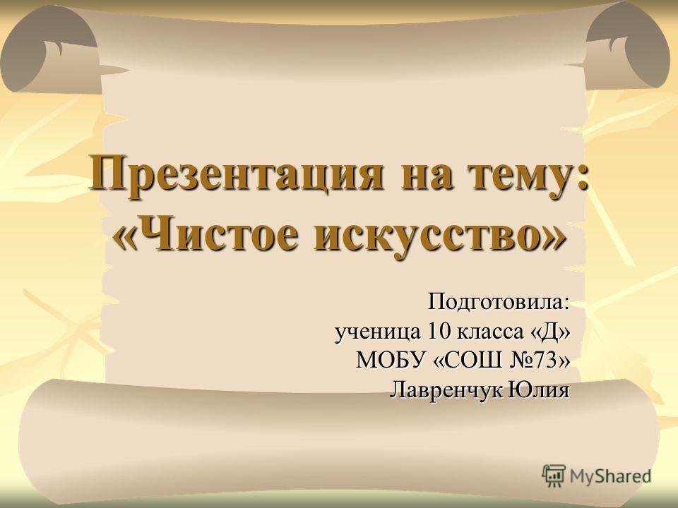 Презентация на тему: «Чистое искусство» Подготовила: ученица 10 класса «Д» МОБУ «СОШ 73» Лавренчук Юлия