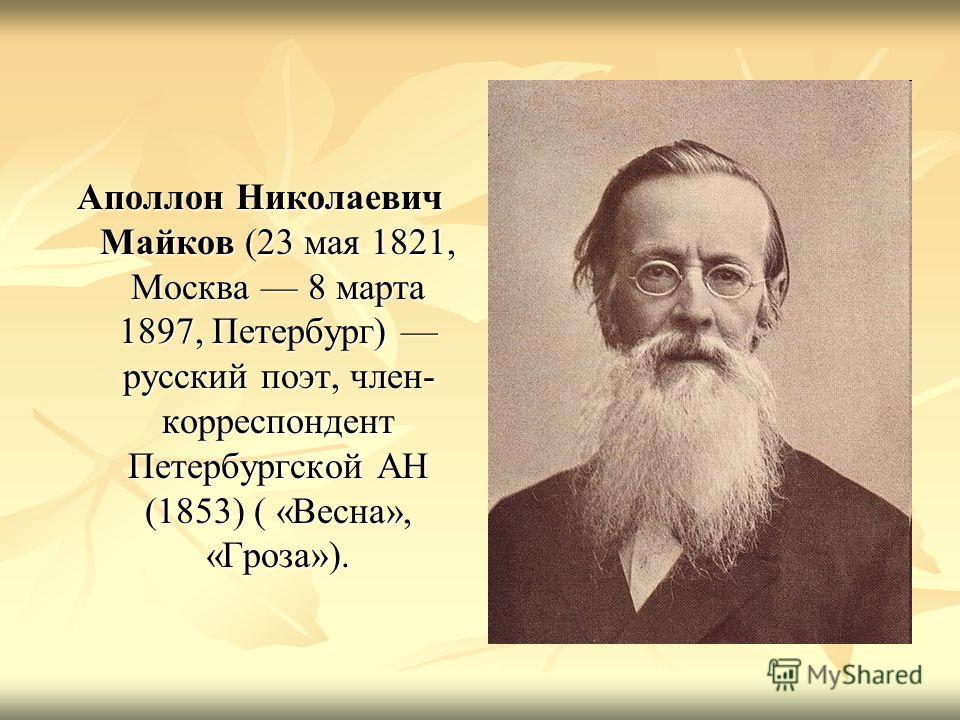 Аполлон Николаевич Майков (23 мая 1821, Москва 8 марта 1897, Петербург) русский поэт, член- корреспондент Петербургской АН (1853) ( «Весна», «Гроза»).