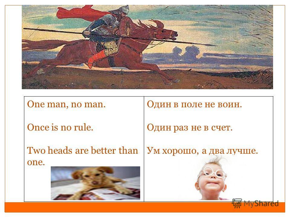 Оne man, no man. Once is no rule. Two heads are better than one. Один в поле не воин. Один раз не в счет. Ум хорошо, а два лучше.