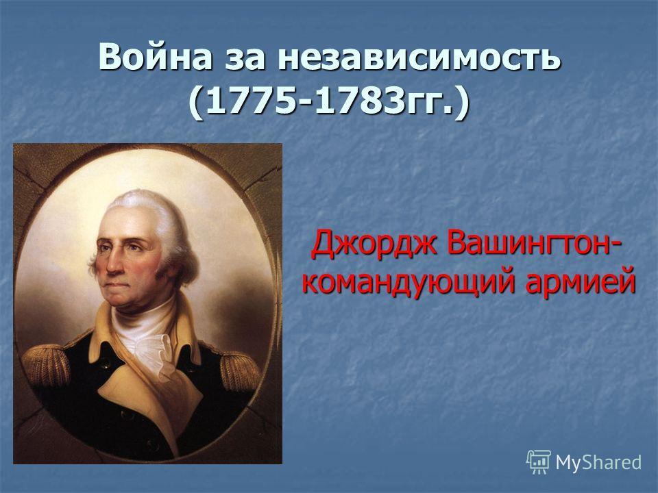 Война за независимость (1775-1783гг.) Джордж Вашингтон- Джордж Вашингтон- командующий армией командующий армией