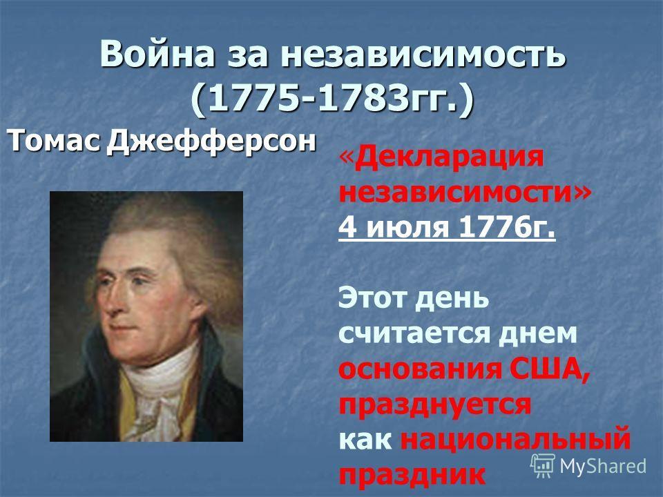 Война за независимость (1775-1783гг.) Томас Джефферсон «Декларация независимости» 4 июля 1776г. Этот день считается днем основания США, празднуется как национальный праздник