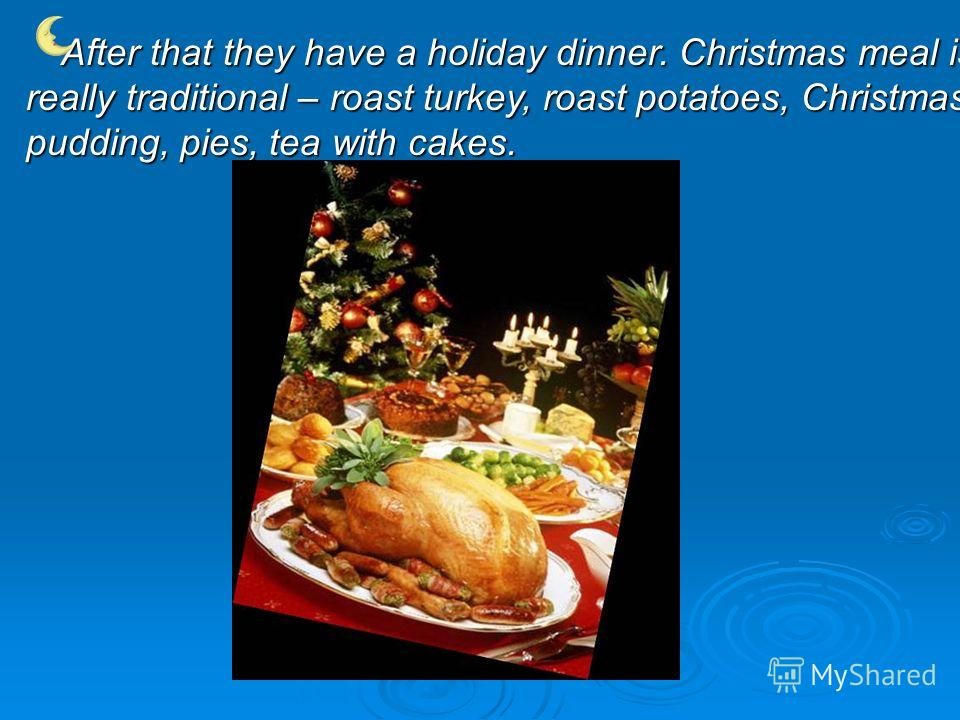 A fter that they have a holiday dinner. Christmas meal is really traditional – roast turkey, roast potatoes, Christmas pudding, pies, tea with cakes.