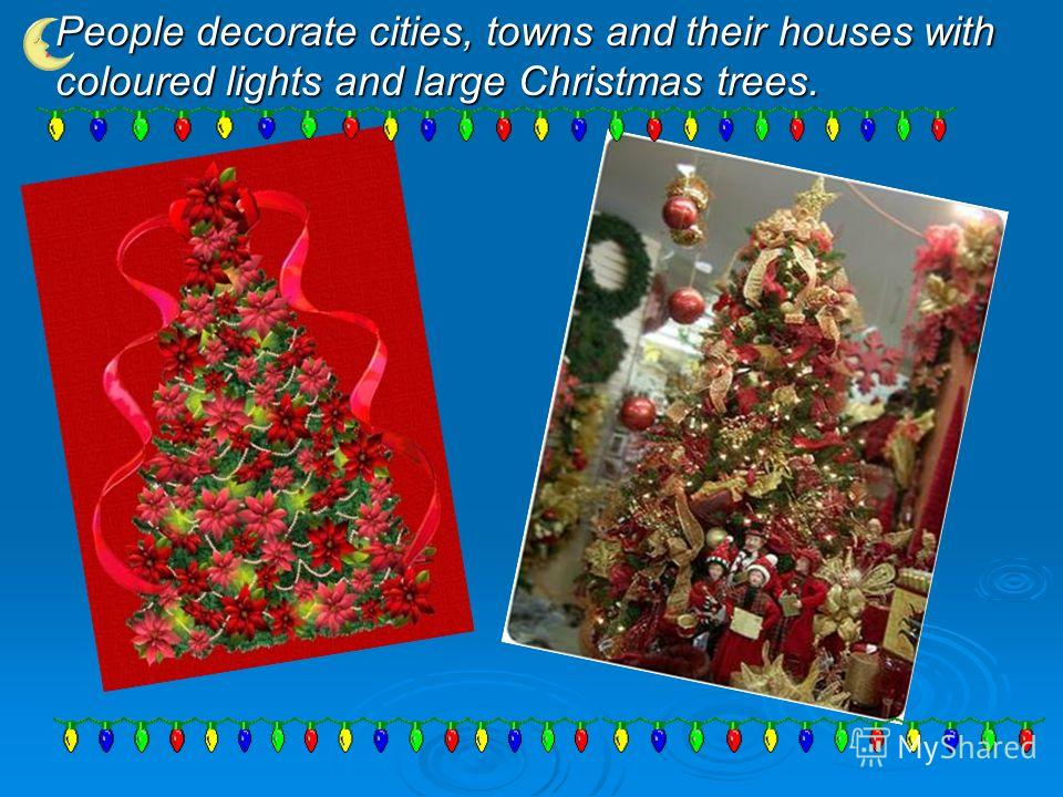 People decorate cities, towns and their houses with coloured lights and large Christmas trees.