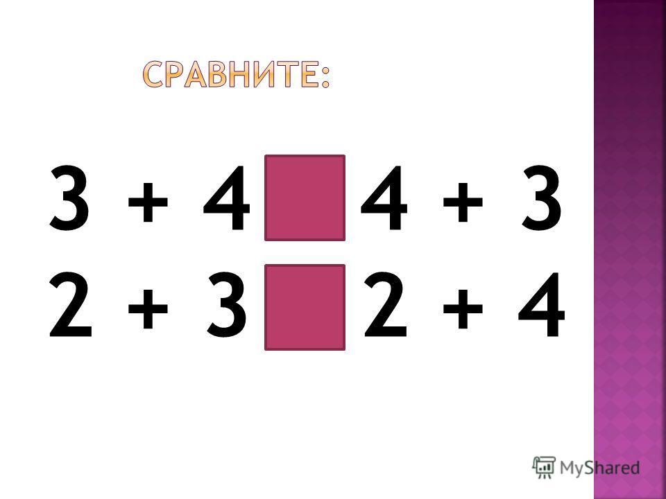 3 + 4 = 4 + 3 2 + 3 < 2 + 4