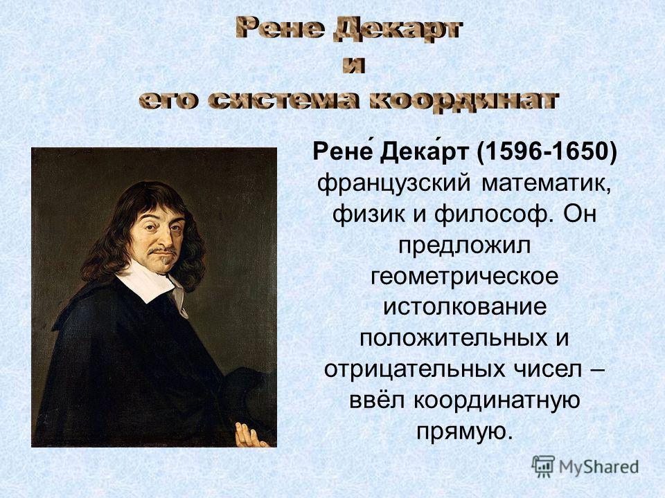 Рене́ Дека́рт (1596-1650) французский математик, физик и философ. Он предложил геометрическое истолкование положительных и отрицательных чисел – ввёл координатную прямую.