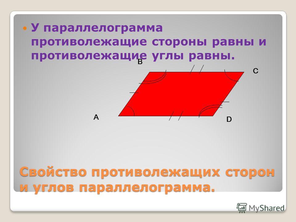 Cвойство противолежащих сторон и углов параллелограмма. У параллелограмма противолежащие стороны равны и противолежащие углы равны. А В С D