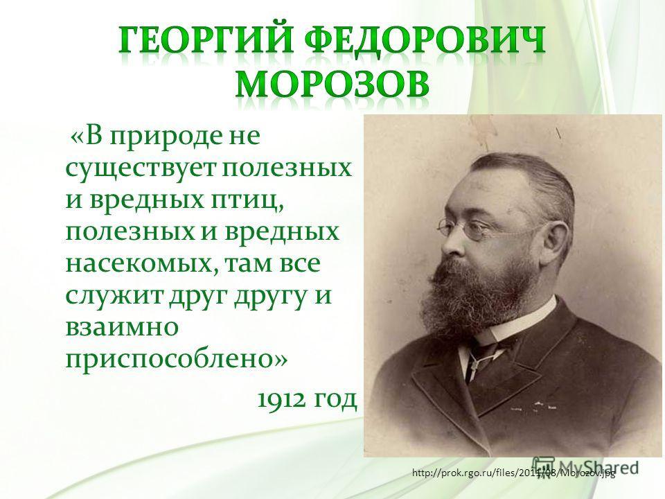 «В природе не существует полезных и вредных птиц, полезных и вредных насекомых, там все служит друг другу и взаимно приспособлено» 1912 год http://prok.rgo.ru/files/2011/08/Morozov.jpg