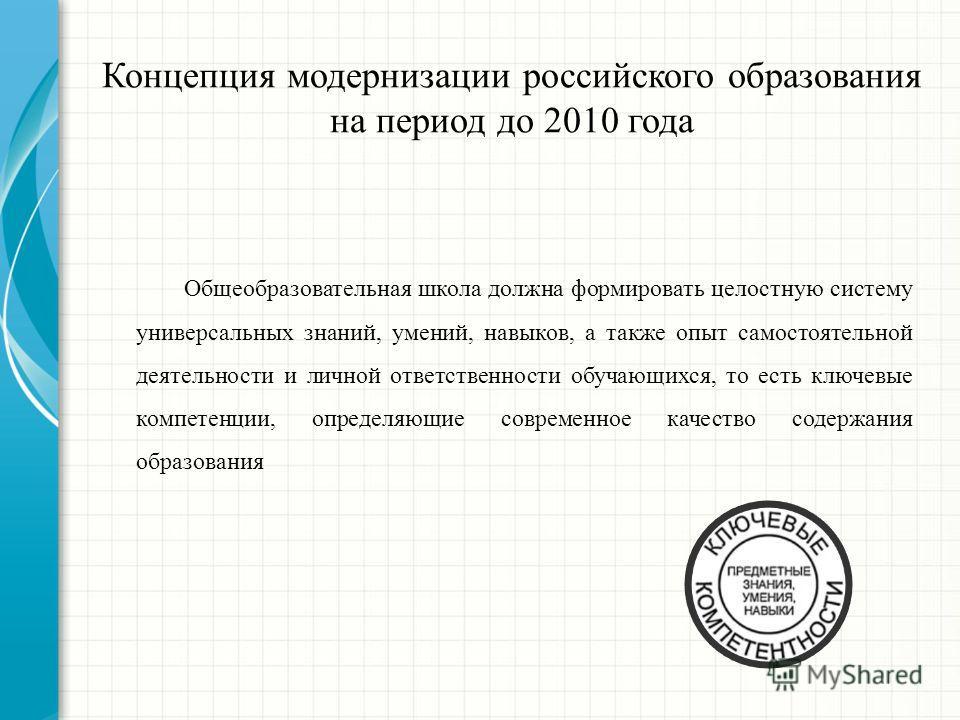 Концепция модернизации российского образования на период до 2010 года Общеобразовательная школа должна формировать целостную систему универсальных знаний, умений, навыков, а также опыт самостоятельной деятельности и личной ответственности обучающихся