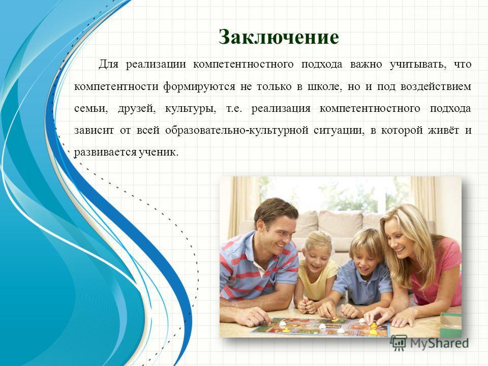 Заключение Для реализации компетентностного подхода важно учитывать, что компетентности формируются не только в школе, но и под воздействием семьи, друзей, культуры, т.е. реализация компетентностного подхода зависит от всей образовательно-культурной