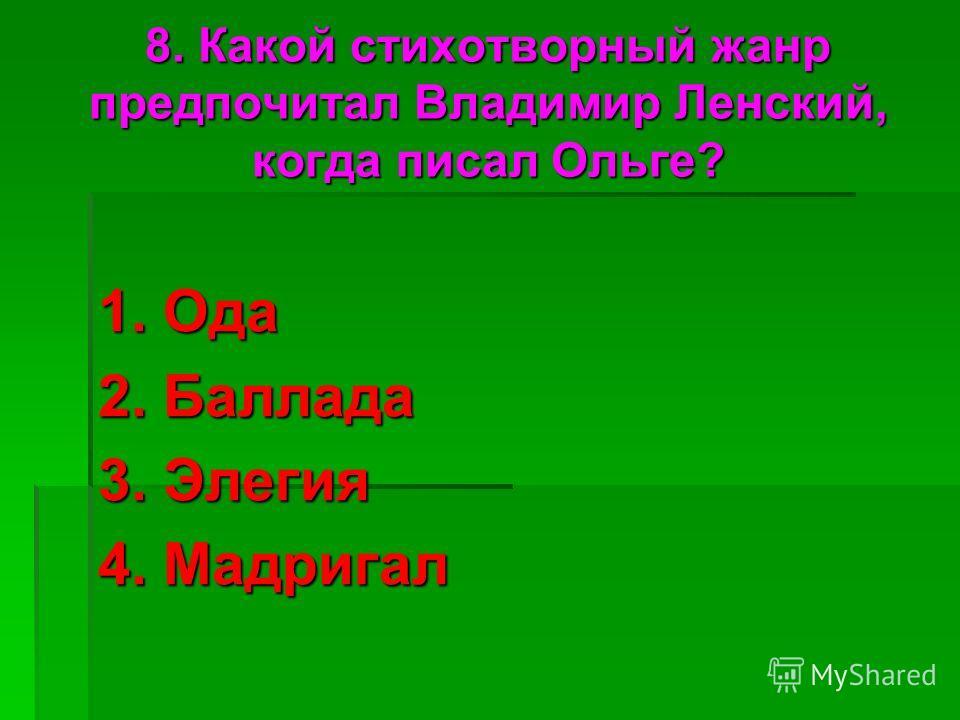 8. Какой стихотворный жанр предпочитал Владимир Ленский, когда писал Ольге? 1. Ода 2. Баллада 3. Элегия 4. Мадригал