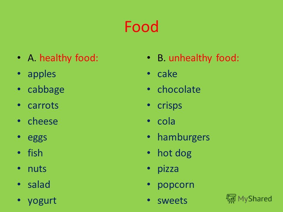 Write the words on list in two columns. Food: apples, cabbage, cake, carrots, cheese, chocolate, cola, crisps, eggs, hamburgers, hot dog, fish, nuts, pizza, popcorn, salad, sweets, yogurt. A. healthy food: B. unhealthy food: