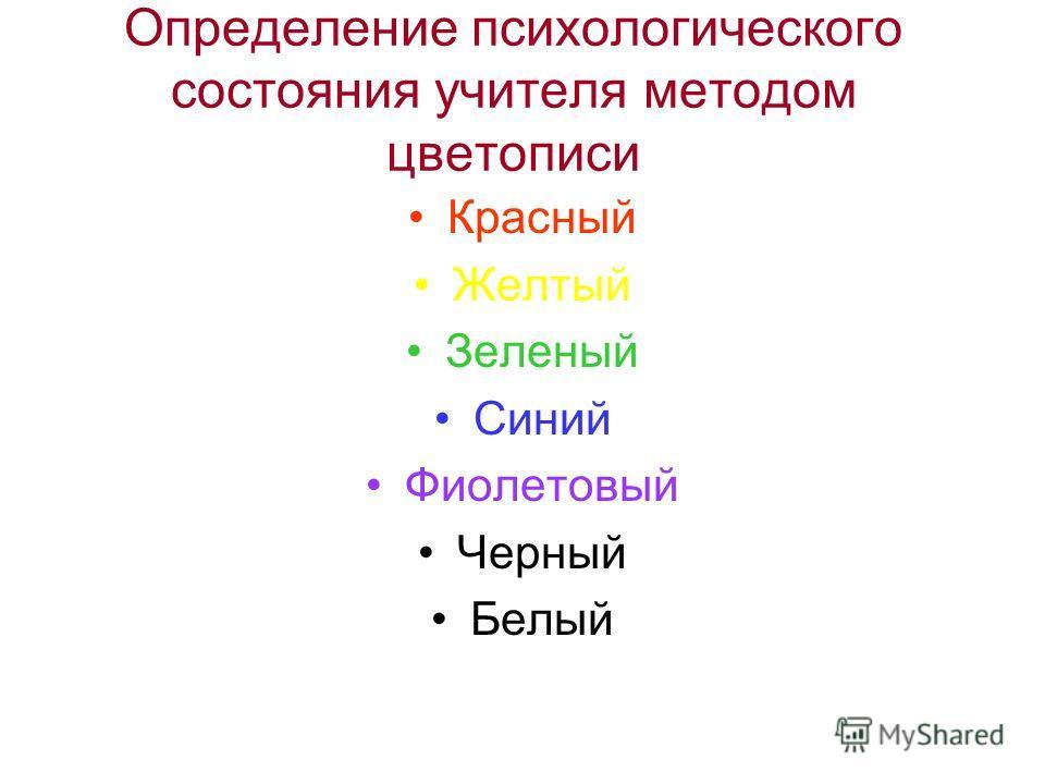 Определение психологического состояния учителя методом цветописи Красный Желтый Зеленый Синий Фиолетовый Черный Белый