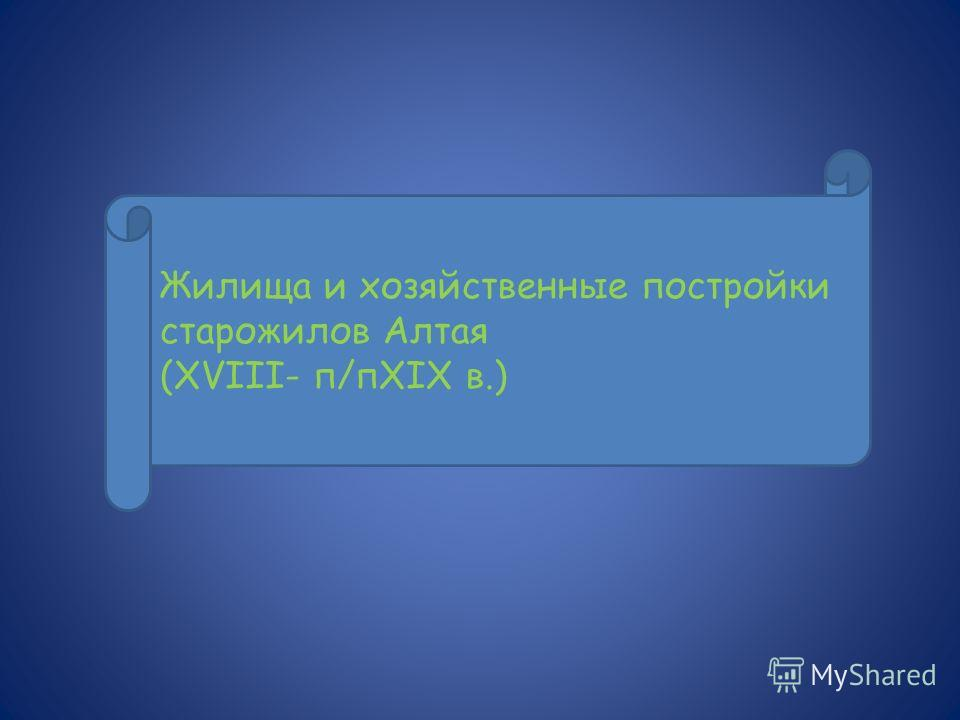 Жилища и хозяйственные постройки старожилов Алтая (XVIII- п/пXIX в.)