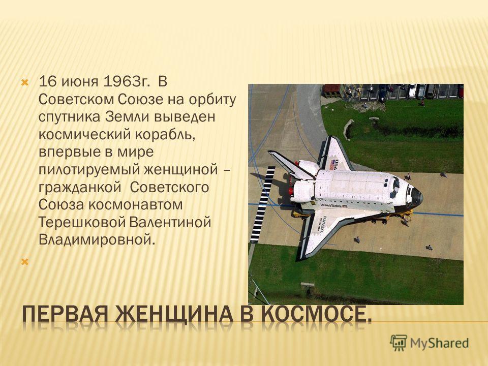 16 июня 1963г. В Советском Союзе на орбиту спутника Земли выведен космический корабль, впервые в мире пилотируемый женщиной – гражданкой Советского Союза космонавтом Терешковой Валентиной Владимировной.