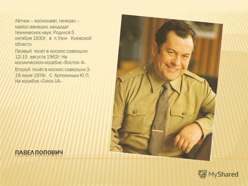 Лётчик – космонавт, генерал – майор авиации, кандидат технических наук. Родился 5 октября 1930г. в п.Узин Киевской области. Первый полёт в космос совершил 12-15 августа 1962г. На космическом корабле «Восток- 4» Второй полёт в космос совершил 3- 19 ию