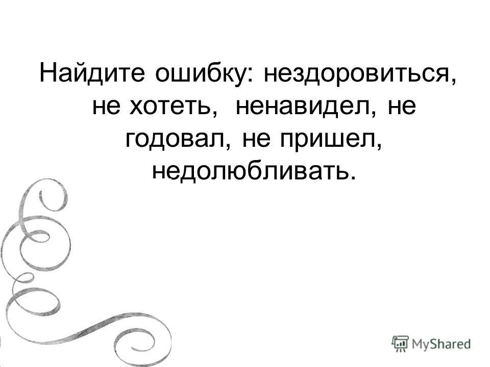 Найдите ошибку: нездоровиться, не хотеть, ненавидел, не годовал, не пришел, недолюбливать.