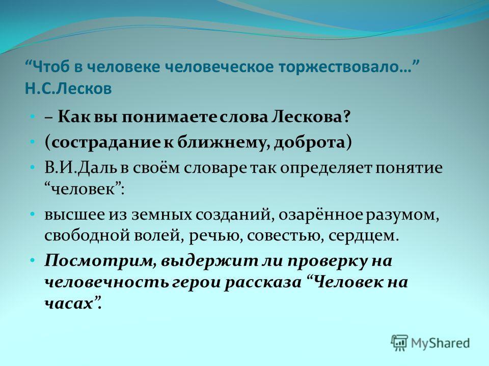 Чтоб в человеке человеческое торжествовало… Н.С.Лесков – Как вы понимаете слова Лескова? (сострадание к ближнему, доброта) В.И.Даль в своём словаре так определяет понятие человек: высшее из земных созданий, озарённое разумом, свободной волей, речью,