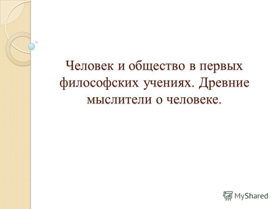 Человек и общество в первых философских учениях. Древние мыслители о человеке.