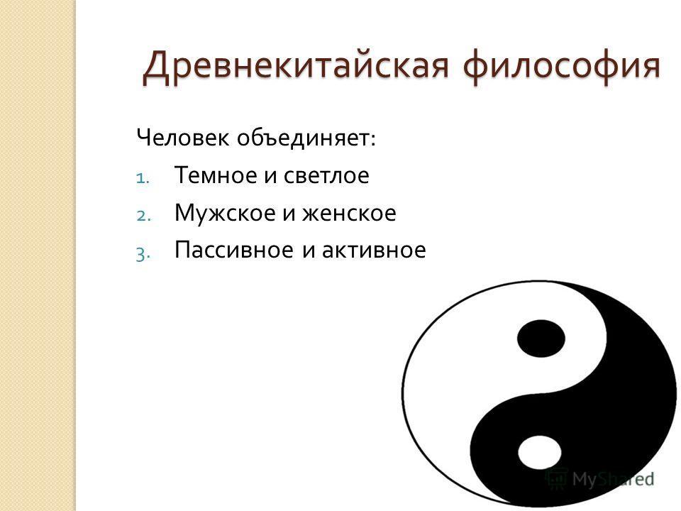 Древнекитайская философия Человек объединяет : 1. Темное и светлое 2. Мужское и женское 3. Пассивное и активное