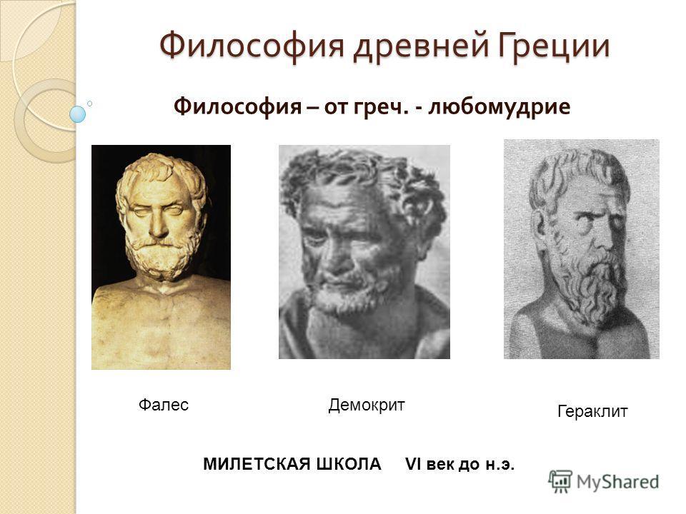 Философия древней Греции Философия – от греч. - любомудрие ФалесДемокрит МИЛЕТСКАЯ ШКОЛА VI век до н.э. Гераклит