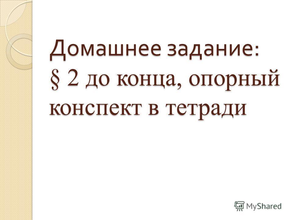 Домашнее задание : § 2 до конца, опорный конспект в тетради