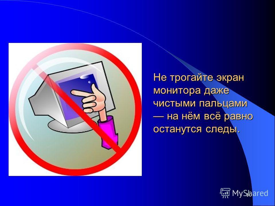 Не трогайте экран монитора даже чистыми пальцами на нём всё равно останутся следы. 10