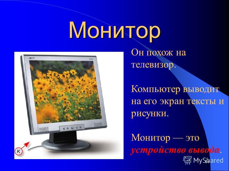 Монитор 14 Он похож на телевизор. Компьютер выводит на его экран тексты и рисунки. Монитор это устройство вывода.