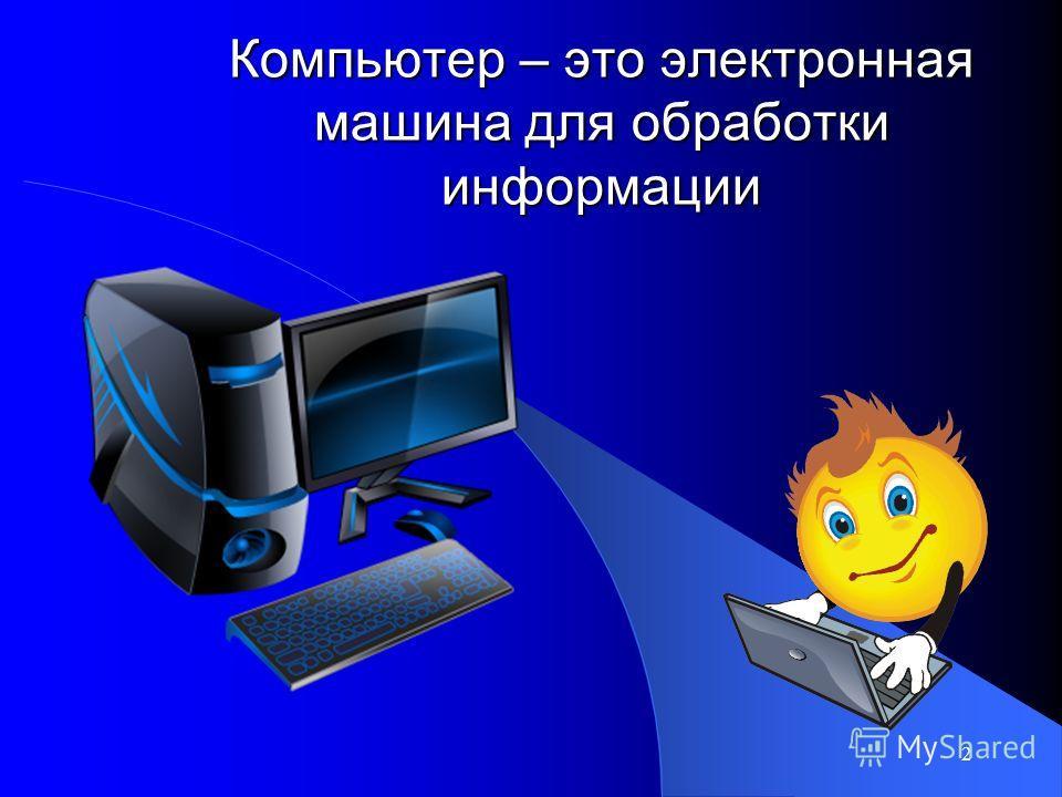 2 Компьютер – это электронная машина для обработки информации