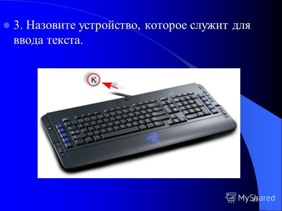 21 3. Назовите устройство, которое служит для ввода текста.