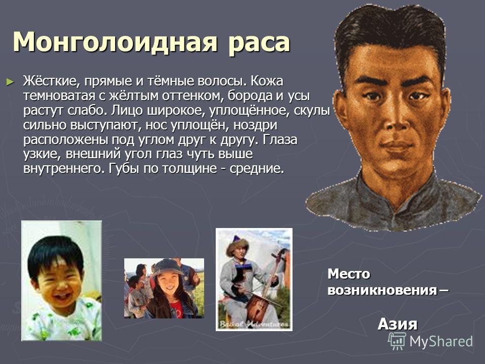 Монголоидная раса Жёсткие, прямые и тёмные волосы. Кожа темноватая с жёлтым оттенком, борода и усы растут слабо. Лицо широкое, уплощённое, скулы сильно выступают, нос уплощён, ноздри расположены под углом друг к другу. Глаза узкие, внешний угол глаз