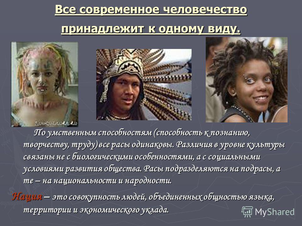 Все современное человечество принадлежит к одному виду. По умственным способностям (способность к познанию, творчеству, труду) все расы одинаковы. Различия в уровне культуры связаны не с биологическими особенностями, а с социальными условиями развити