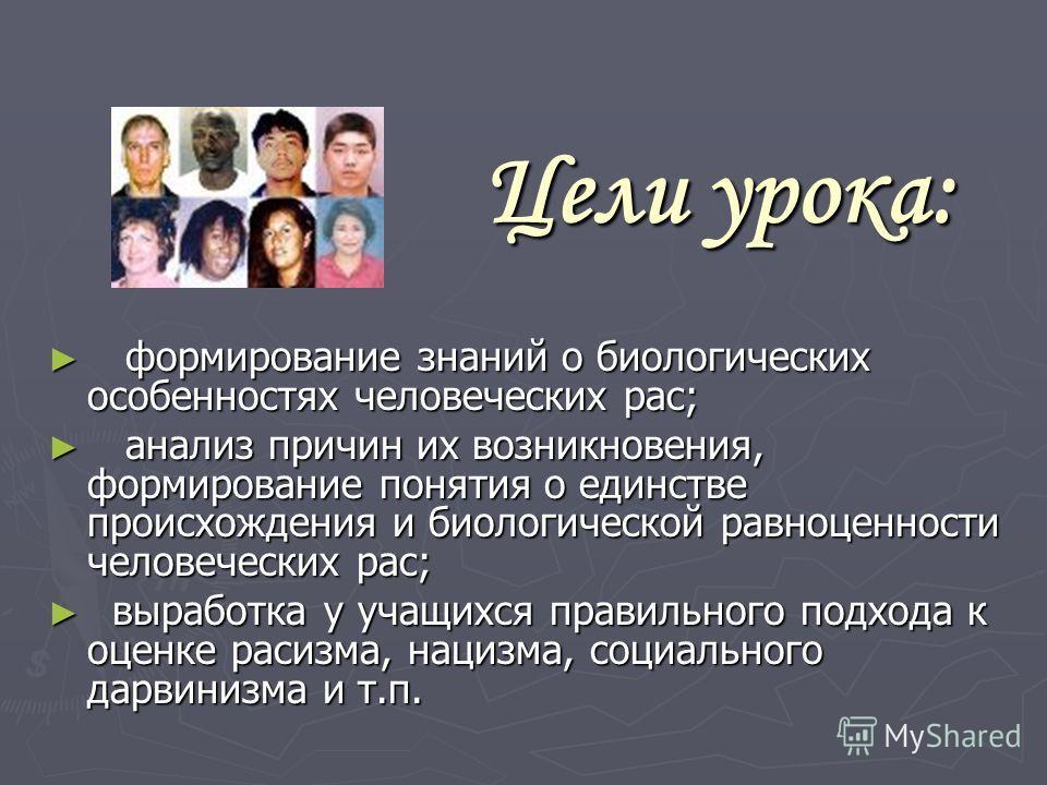 Цели урока: ф формирование знаний о биологических особенностях человеческих рас; а анализ причин их возникновения, формирование понятия о единстве происхождения и биологической равноценности человеческих рас; в выработка у учащихся правильного подход