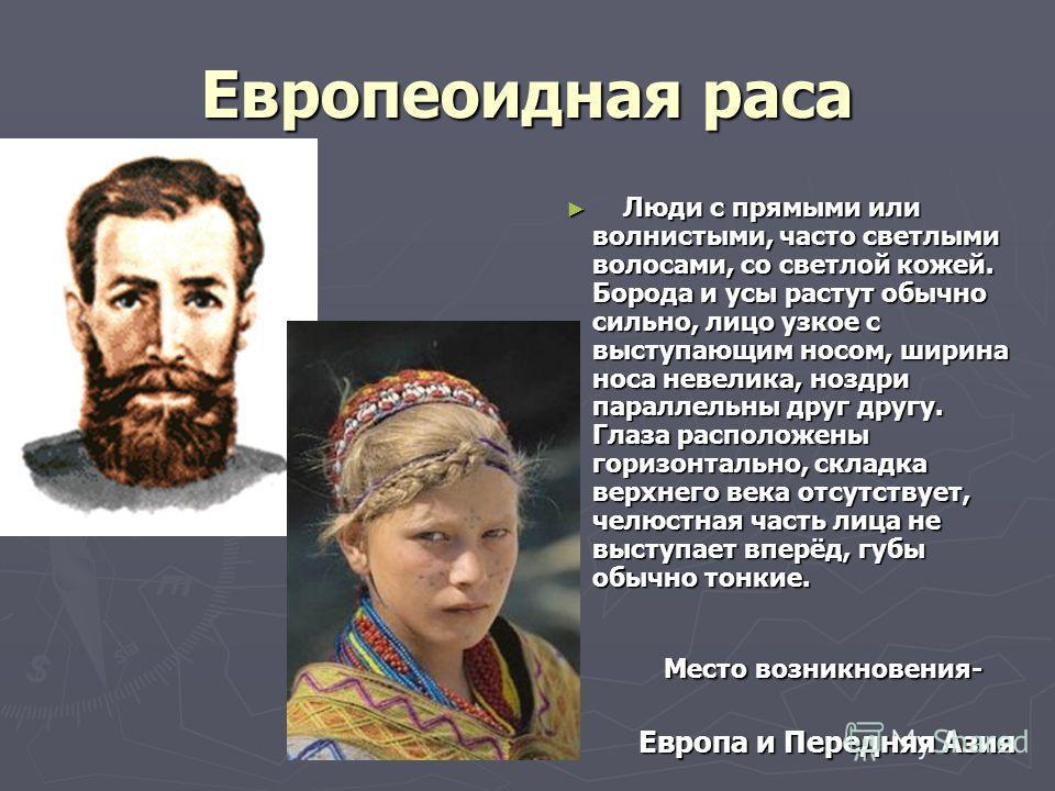 Европеоидная раса Люди с прямыми или волнистыми, часто светлыми волосами, со светлой кожей. Борода и усы растут обычно сильно, лицо узкое с выступающим носом, ширина носа невелика, ноздри параллельны друг другу. Глаза расположены горизонтально, склад