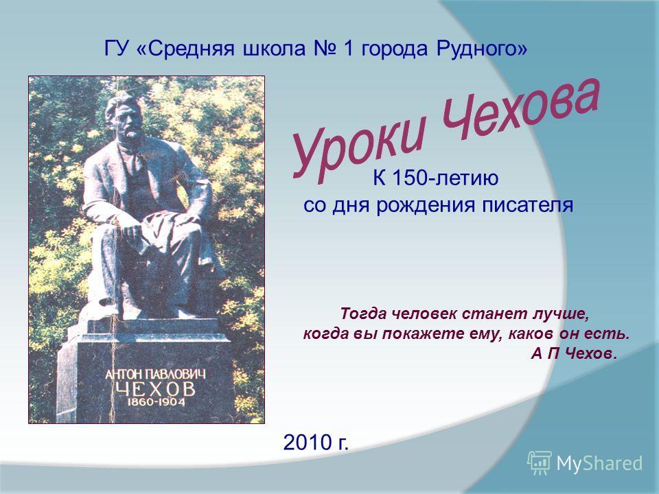 ГУ «Средняя школа 1 города Рудного» 2010 г. К 150-летию со дня рождения писателя Тогда человек станет лучше, когда вы покажете ему, каков он есть. А П Чехов.