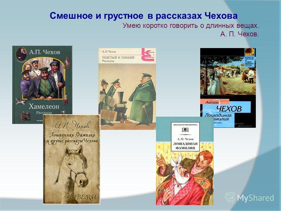 Смешное и грустное в рассказах Чехова Умею коротко говорить о длинных вещах. А. П. Чехов.
