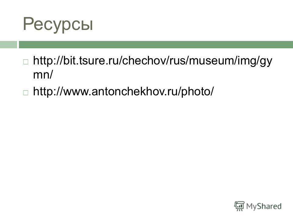 Ресурсы http://bit.tsure.ru/chechov/rus/museum/img/gy mn/ http://www.antonchekhov.ru/photo/