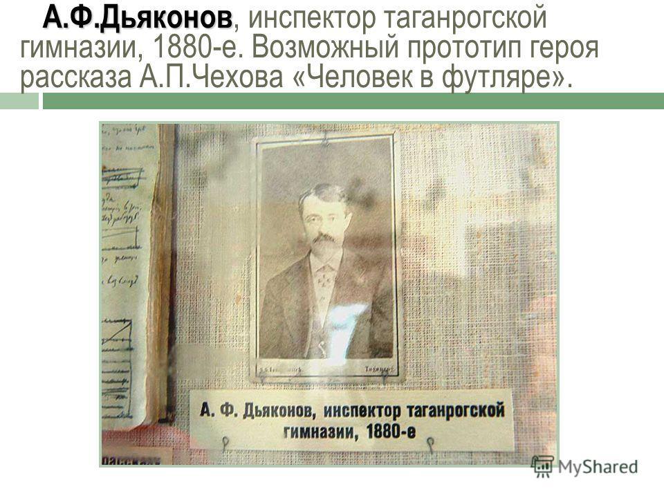 А.Ф.Дьяконов А.Ф.Дьяконов, инспектор таганрогской гимназии, 1880-е. Возможный прототип героя рассказа А.П.Чехова «Человек в футляре».