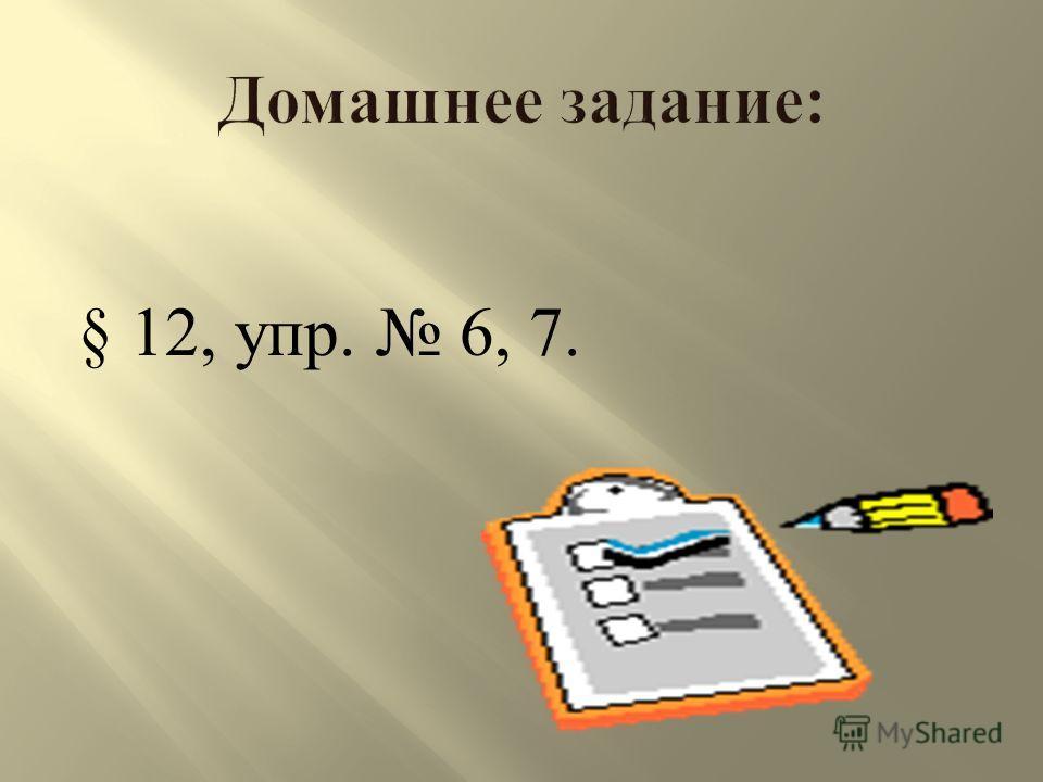 § 12, у пр. 6, 7.