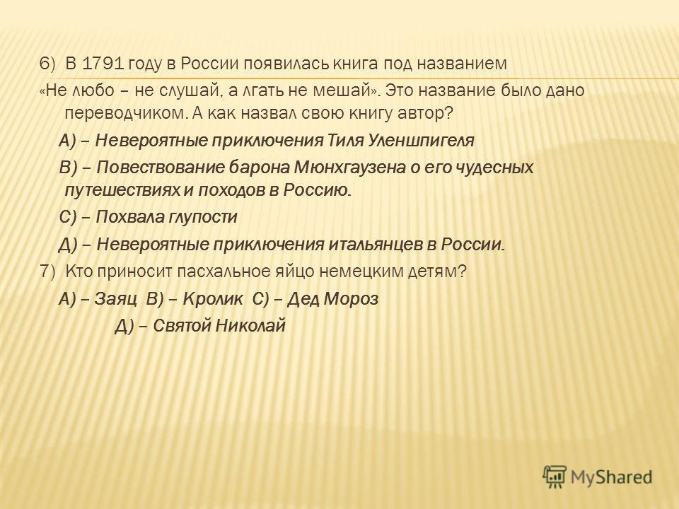 6) В 1791 году в России появилась книга под названием «Не любо – не слушай, а лгать не мешай». Это название было дано переводчиком. А как назвал свою книгу автор? А) – Невероятные приключения Тиля Уленшпигеля В) – Повествование барона Мюнхгаузена о е