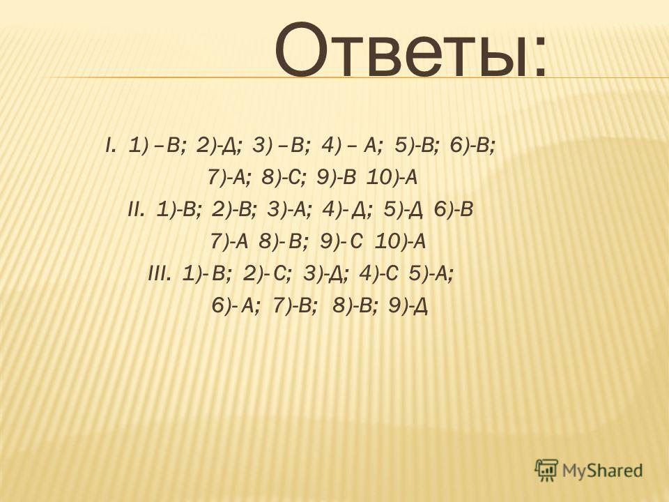 Ответы: I. 1) –В; 2)-Д; 3) –В; 4) – А; 5)-В; 6)-В; 7)-А; 8)-С; 9)-В 10)-А II. 1)-В; 2)-В; 3)-А; 4)- Д; 5)-Д 6)-В 7)-А 8)- В; 9)- С 10)-А III. 1)- В; 2)- С; 3)-Д; 4)-С 5)-А; 6)- А; 7)-В; 8)-В; 9)-Д