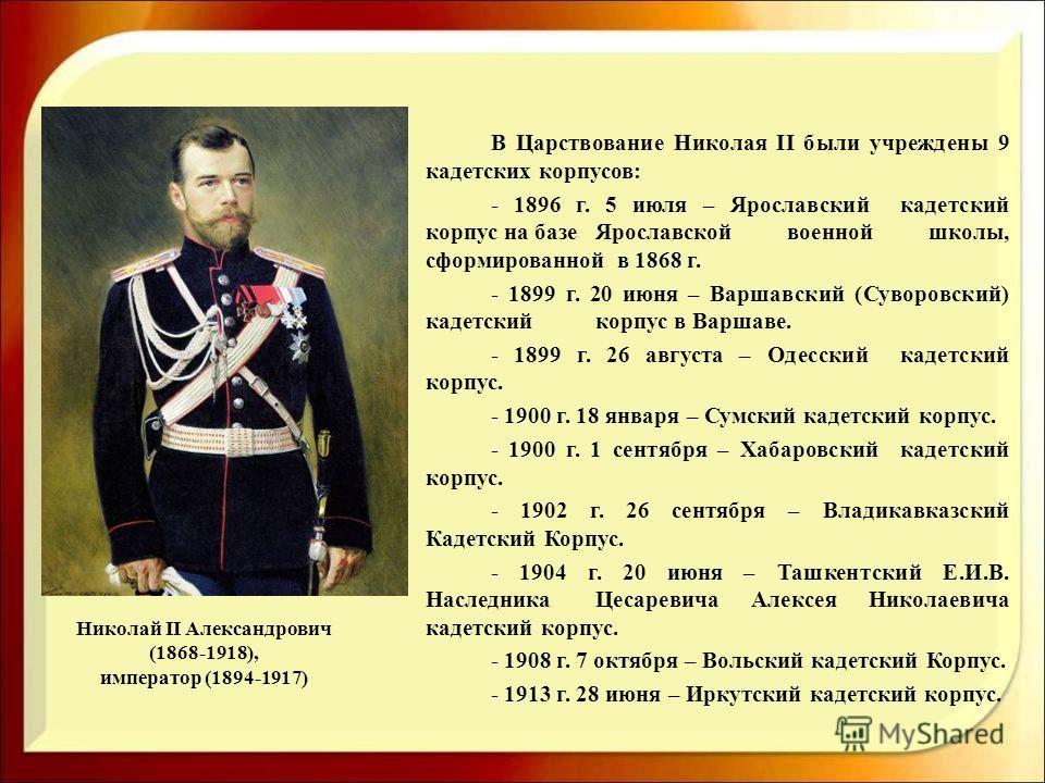 Николай II Александрович (1868-1918), император (1894-1917) В Царствование Николая II были учреждены 9 кадетских корпусов: - 1896 г. 5 июля – Ярославский кадетский корпус на базе Ярославской военной школы, сформированной в 1868 г. - 1899 г. 20 июня –