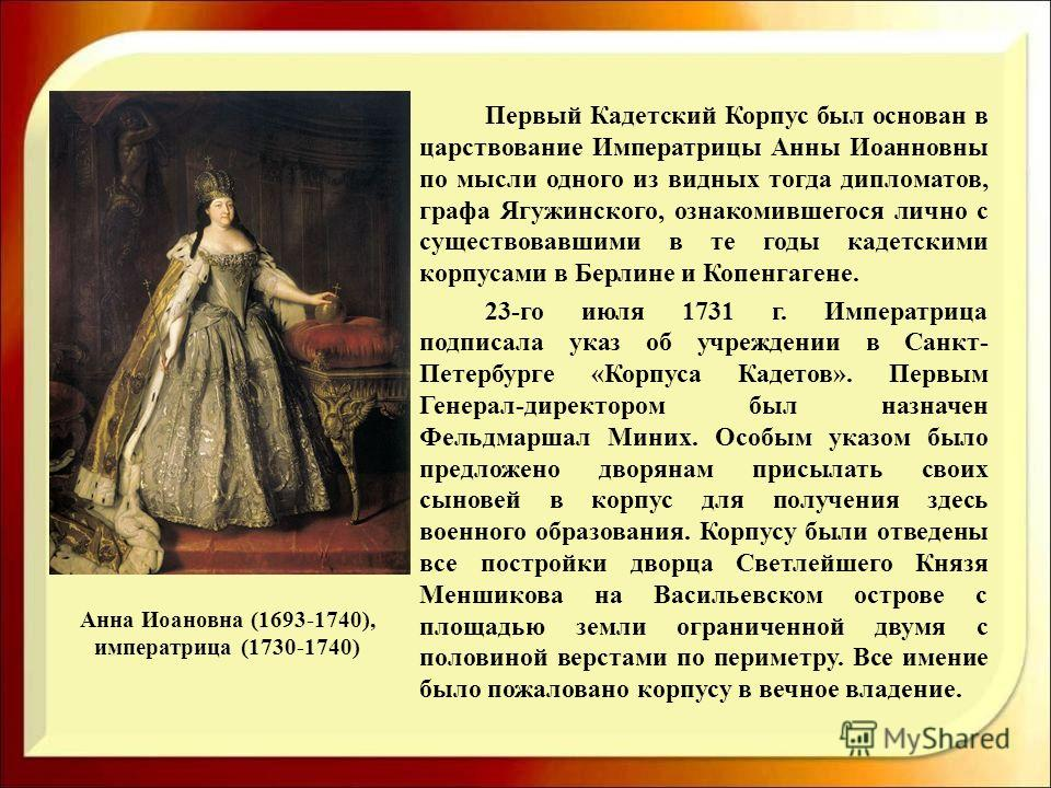 Первый Кадетский Корпус был основан в царствование Императрицы Анны Иоанновны по мысли одного из видных тогда дипломатов, графа Ягужинского, ознакомившегося лично с существовавшими в те годы кадетскими корпусами в Берлине и Копенгагене. 23-го июля 17