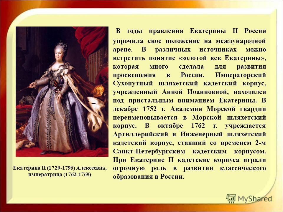Екатерина II (1729-1796) Алексеевна, императрица (1762-1769) В годы правления Екатерины II Россия упрочила свое положение на международной арене. В различных источниках можно встретить понятие «золотой век Екатерины», которая много сделала для развит