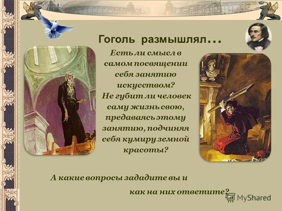 Есть ли смысл в самом посвящении себя занятию искусством? Не губит ли человек саму жизнь свою, предаваясь этому занятию, подчиняя себя кумиру земной красоты? Гоголь размышлял … А какие вопросы зададите вы и как на них ответите?