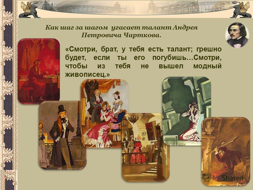 Как шаг за шагом угасает талант Андрея Петровича Чарткова. «Смотри, брат, у тебя есть талант; грешно будет, если ты его погубишь…Смотри, чтобы из тебя не вышел модный живописец.»