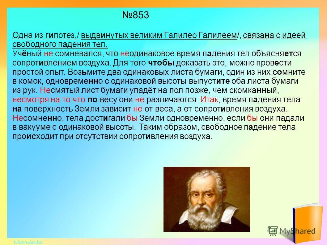 Одна из гипотез,/ выдвинутых великим Галилео Галилеем/, связана с идеей свободного падения тел. Учёный не сомневался, что неодинаковое время падения тел объясняется сопротивлением воздуха. Для того чтобы доказать это, можно провести простой опыт. Воз